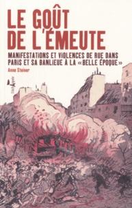 """Anne Steiner - Le goût de l'émeute - Manifestations et violences de rue dans Paris et sa banlieue à la """"Belle Epoque""""."""