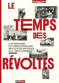 """Anne Steiner - Le temps des révoltes - Une histoire en cartes postales des luttes sociales à la """"Belle Epoque""""."""