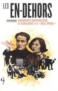Anne Steiner - Les en-dehors - Anarchistes individualistes et illégalistes à la belle époque.