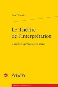 Anne Teulade - Le théâtre de l'interprétation - L'histoire immédiate en scène.
