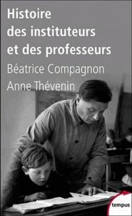 Anne Thévenin et Béatrice Compagnon - Histoire des instituteurs et des professeurs - De 1880 à nos jours.