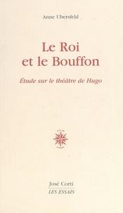 Anne Ubersfeld - Le roi et le bouffon - Étude sur le théâtre de Hugo de 1830 à 1839.