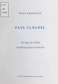 Anne Ubersfeld - Paul Claudel - Partage de Midi - Autobiographie et histoire.