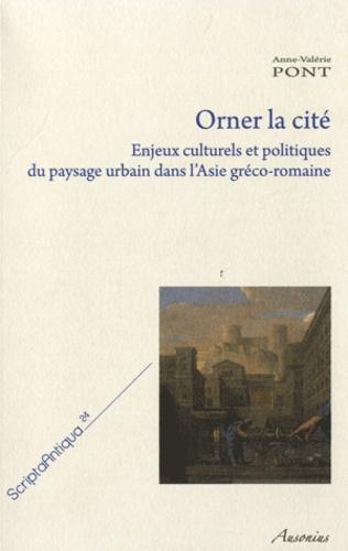 Anne-Valérie Pont - Orner la cité - Enjeux culturels et politiques du paysage urbain dans l'Asie gréco-romaine.