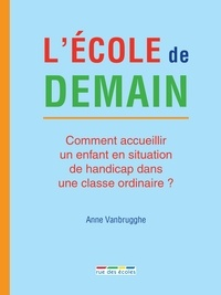 Anne Vanbrugghe - L'école de demain - Comment accueillir un enfant en situation de handicap dans une classe ordinaire ?.