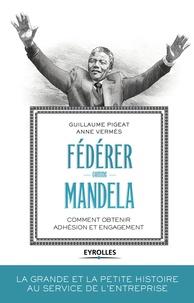 Anne Vermès et Guillaume Pigeat - Fédérer comme Mandela - Comment obtenir adhésion et engagement.
