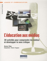 L'éducation aux médias- 30 activités pour comprendre les médias et développer le sens critique - Anne Vize  