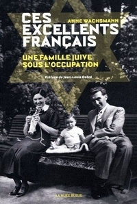 Anne Wachsmann - Ces excellents français - Une famille juive sous l'Occupation.