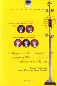 Anne Wagner et Nicole Brocard - Les Royaumes de Bourgogne jusqu'en 1032 à travers la culture et la religion.