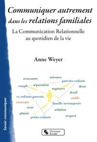 Anne Weyer - Communiquer autrement dans les relations familiales - La communication relationnelle au quotidien de la vie.