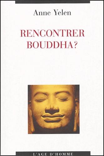 Anne Yélen - Rencontrer Bouddha ?.