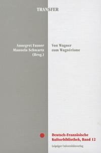 Annegret Fauser et Manuela Schwartz - Von Wagner zum Wagnerisme - Musik, Literatur, Kunst, Politik.