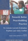 Anneke Galama et Paul Tongeren - Towards Better Peacebuilding Practice: On Lessons Learned, Evaluation Practices and Aid & Conflict.