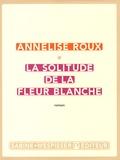 Annelise Roux - La solitude de la fleur blanche.