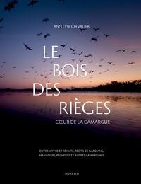 Annelyse Chevalier - Le bois des Rièges - Coeur de la Camargue, entre mythe et réalité, récits de gardians, manadiers, pêcheurs et autres camarguais.