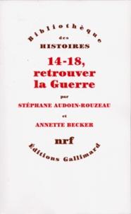 Annette Becker et Stéphane Audoin-Rouzeau - 14-18, retrouver la Guerre.