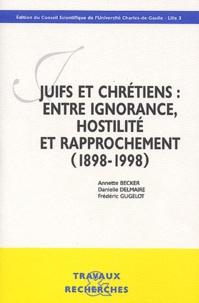 Annette Becker et Frédéric Gugelot - Juifs et Chrétiens - Entre ignorance, hostilité et rapprochement (1898-1998).