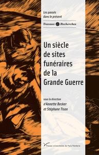 Annette Becker et Stéphane Tison - Un siècle de sites funéraires de la Grande Guerre.