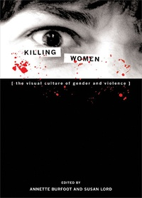 Annette Burfoot et Susan Lord - Killing Women - The Visual Culture of Gender and Violence.