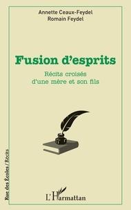 Annette Ceaux-Feydel et Romain Feydel - Fusion d'esprits - Récits croisés d'une mère et son fils.