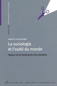 Annette Disselkamp - La sociologie et l'oubli du monde - Retours sur les fondements d'une discipline.