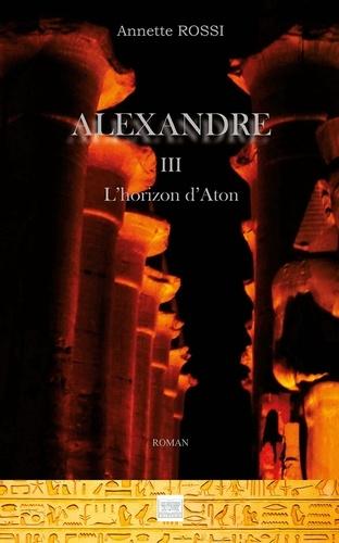 Annette Rossi - Alexandre Tome 3 : L'horizon d'Aton.