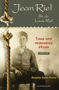 Annette Saint-Pierre - Jean Riel, fils de Louis Riel - Sous une mauvaise étoile.