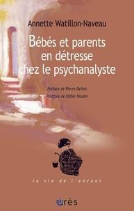 Annette Watillon-Naveau - Bébés et parents en détresse chez le psychanalyste.