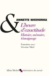 Annette Wieviorka - L'heure d'exactitude - Histoire, mémoire, témoignage.