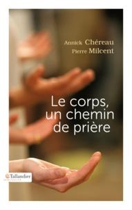 Annick Chéreau et Pierre Milcent - Le corps, un chemin de prière.