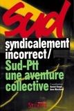 Annick Coupé et Anne Marchand - Syndicalement incorrect ! SUD-PTT : une aventure collective.