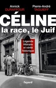 Annick Duraffour et Pierre-André Taguieff - Céline, la race, le Juif - Légende littéraire et vérité historique.