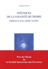 Annick Ettlin - Poétiques de la volonté de croire - Rimbaud, Mallarmé, Valéry.