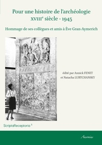 Annick Fenet et Natacha Lubtchansky - Pour une histoire de l'archéologie (XVIIIe siècle - 1945) - Hommage de ses collègues et amis à Eve Gran-Aymerich.