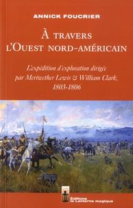 Annick Foucrier - A travers l'Ouest nord-américain - L'expédition d'exploration dirigée par Meriwether Lewis et William Clark, 1803-1806.