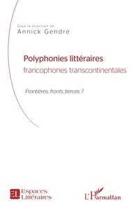 Annick Gendre - Polyphonies littéraires francophones transcontinentales - Frontières, front tierces ?.