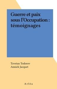 Annick Jacquet et Tzvetan Todorov - Guerre et paix sous l'Occupation - Témoignages recueillis au centre de la France.
