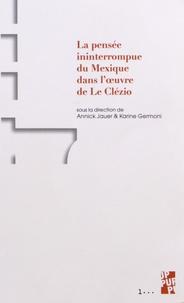 Annick Jauer et Karine Germoni - La pensée ininterrompue du Mexique dans l'oeuvre de J. M. G. Le Clézio.