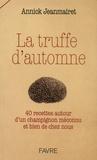 Annick Jeanmairet - La truffe d'automne - 40 recettes autour d'un champignon méconnu et bien de chez nous.