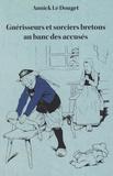 Annick Le Douget - Guérisseurs et sorciers bretons au banc des accusés - Finistère, 1800-1950.