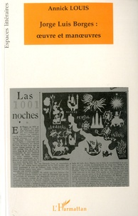 Annick Louis - Jorge Luis Borges : oeuvre et manoeuvres.