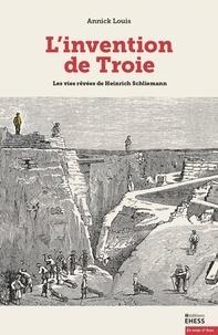 Annick Louis - L'invention de Troie - Les vies rêvées de Heinrich Schliemann.