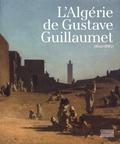 Annick Notter et Anne Liénard - L'Algérie de Gustave Guillaumet (1840-1887).