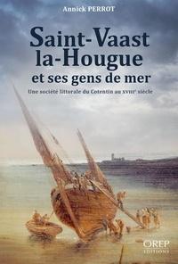 Annick Perrot - Saint-Vaast-la-Hougue et ses gens de mer - Une société littorale en Cotentin au XVIIIe siècle.