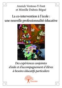 Annick Ventoso-Y-Font et Mireille Dubois-Bégué - La co-intervention à l'école : une nouvelle professionnalité éducative - Expériences conjointes d'aide et d'accompagnement d'élèves à besoins éducatifs particuliers.