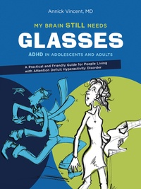 Annick Vincent - My brain still needs glasses - ADHD in adolescents and adults. A Practical and Friendly Guide for People Living with Attention Deficit Hyperactivity Disorder.