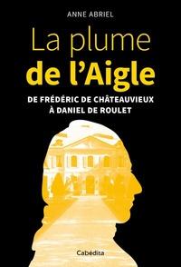 Annie Abriel - La plume de l'Aigle - De Frédéric de Châteauvieux à Daniel de Roulet.