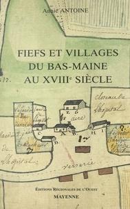 Annie Antoine et Jean-Marie Constant - Fiefs et villages du Bas-Maine au XVIIIe siècle - Étude de la seigneurie et de la vie rurale.