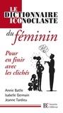 Annie Battle et Isabelle Germain - Le dictionnaire iconoclaste du féminin - Pour en finir avec les clichés.