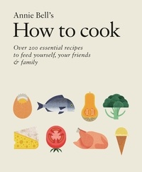 Annie Bell - How to Cook: Over 200 essential recipes to feed yourself, your friends & Family.
